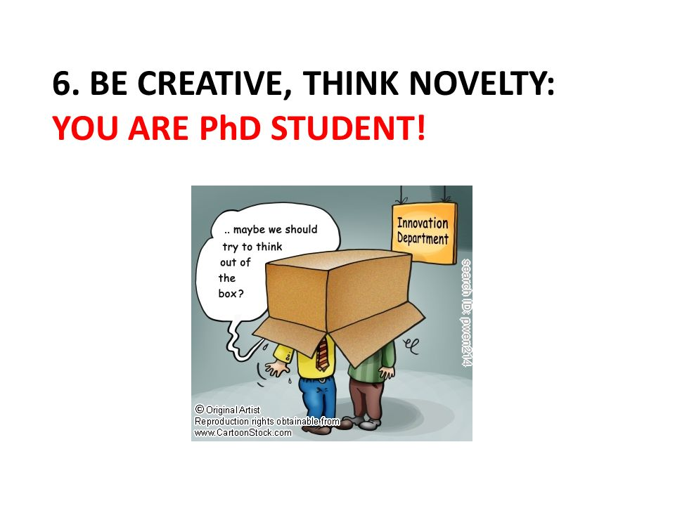6. BE CREATIVE, THINK NOVELTY: YOU ARE PhD STUDENT!