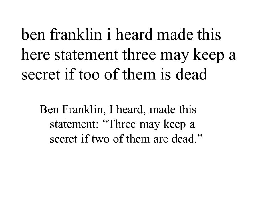 ben franklin i heard made this here statement three may keep a secret if too of them is dead Ben Franklin, I heard, made this statement: Three may keep a secret if two of them are dead.