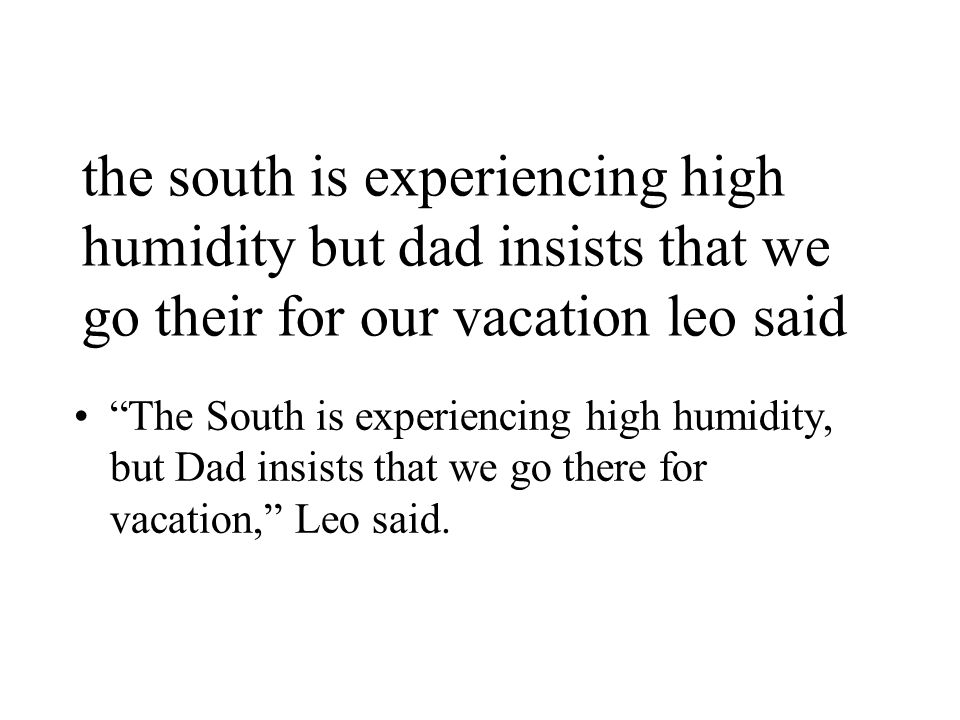 the south is experiencing high humidity but dad insists that we go their for our vacation leo said The South is experiencing high humidity, but Dad insists that we go there for vacation, Leo said.