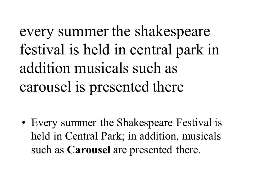 every summer the shakespeare festival is held in central park in addition musicals such as carousel is presented there Every summer the Shakespeare Festival is held in Central Park; in addition, musicals such as Carousel are presented there.