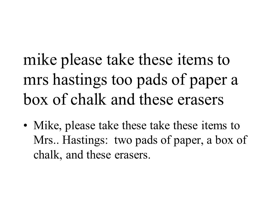 mike please take these items to mrs hastings too pads of paper a box of chalk and these erasers Mike, please take these take these items to Mrs..