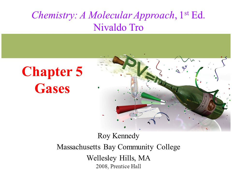 Chapter 5 Gases Roy Kennedy Massachusetts Bay Community College Wellesley Hills, MA 2008, Prentice Hall Chemistry: A Molecular Approach, 1 st Ed.