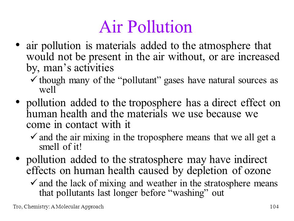 Tro, Chemistry: A Molecular Approach104 Air Pollution air pollution is materials added to the atmosphere that would not be present in the air without, or are increased by, mans activities though many of the pollutant gases have natural sources as well pollution added to the troposphere has a direct effect on human health and the materials we use because we come in contact with it and the air mixing in the troposphere means that we all get a smell of it.