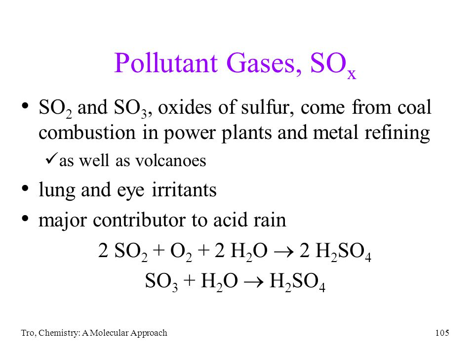 Tro, Chemistry: A Molecular Approach105 Pollutant Gases, SO x SO 2 and SO 3, oxides of sulfur, come from coal combustion in power plants and metal refining as well as volcanoes lung and eye irritants major contributor to acid rain 2 SO 2 + O 2 + 2 H 2 O 2 H 2 SO 4 SO 3 + H 2 O H 2 SO 4