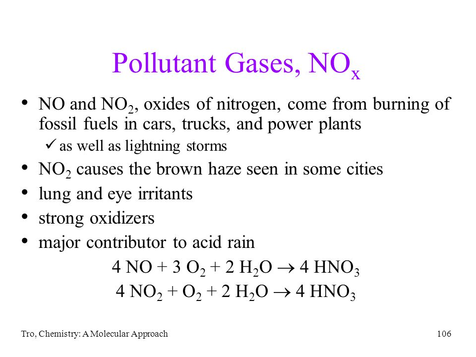 Tro, Chemistry: A Molecular Approach106 Pollutant Gases, NO x NO and NO 2, oxides of nitrogen, come from burning of fossil fuels in cars, trucks, and power plants as well as lightning storms NO 2 causes the brown haze seen in some cities lung and eye irritants strong oxidizers major contributor to acid rain 4 NO + 3 O 2 + 2 H 2 O 4 HNO 3 4 NO 2 + O 2 + 2 H 2 O 4 HNO 3