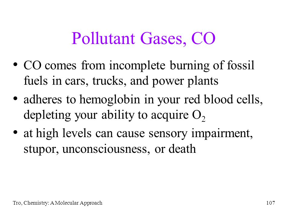 Tro, Chemistry: A Molecular Approach107 Pollutant Gases, CO CO comes from incomplete burning of fossil fuels in cars, trucks, and power plants adheres to hemoglobin in your red blood cells, depleting your ability to acquire O 2 at high levels can cause sensory impairment, stupor, unconsciousness, or death