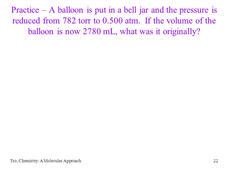 Tro, Chemistry: A Molecular Approach22 Practice – A balloon is put in a bell jar and the pressure is reduced from 782 torr to 0.500 atm.