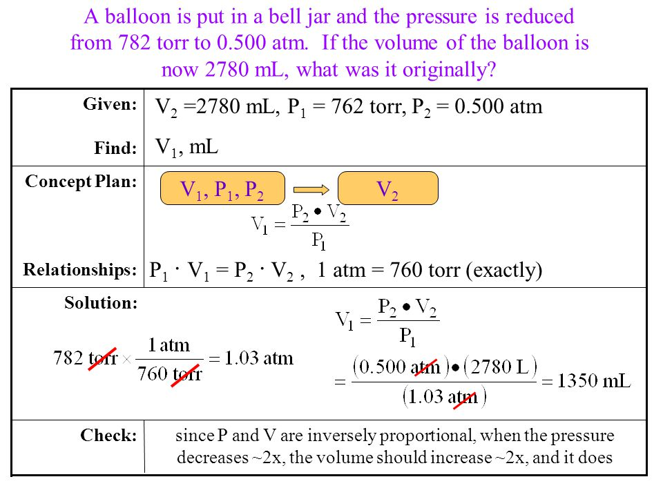 P 1 V 1 = P 2 V 2, 1 atm = 760 torr (exactly) A balloon is put in a bell jar and the pressure is reduced from 782 torr to 0.500 atm.