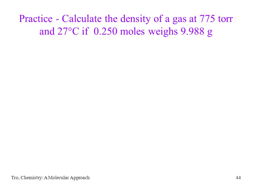 Tro, Chemistry: A Molecular Approach44 Practice - Calculate the density of a gas at 775 torr and 27°C if 0.250 moles weighs 9.988 g