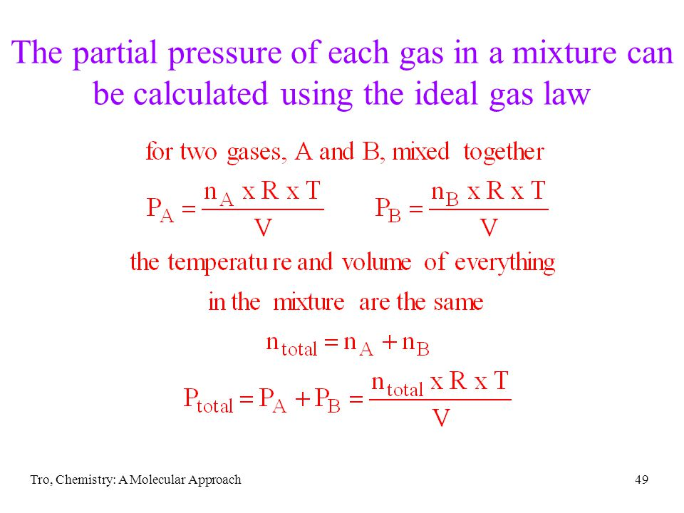 Tro, Chemistry: A Molecular Approach49 The partial pressure of each gas in a mixture can be calculated using the ideal gas law