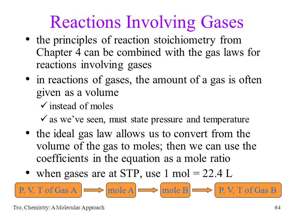 Tro, Chemistry: A Molecular Approach64 Reactions Involving Gases the principles of reaction stoichiometry from Chapter 4 can be combined with the gas laws for reactions involving gases in reactions of gases, the amount of a gas is often given as a volume instead of moles as weve seen, must state pressure and temperature the ideal gas law allows us to convert from the volume of the gas to moles; then we can use the coefficients in the equation as a mole ratio when gases are at STP, use 1 mol = 22.4 L P, V, T of Gas Amole Amole BP, V, T of Gas B