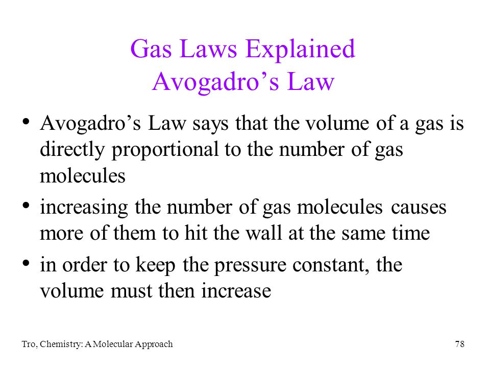 Tro, Chemistry: A Molecular Approach78 Gas Laws Explained Avogadros Law Avogadros Law says that the volume of a gas is directly proportional to the number of gas molecules increasing the number of gas molecules causes more of them to hit the wall at the same time in order to keep the pressure constant, the volume must then increase