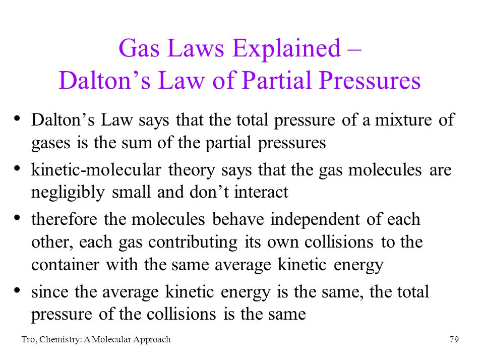 Tro, Chemistry: A Molecular Approach79 Gas Laws Explained – Daltons Law of Partial Pressures Daltons Law says that the total pressure of a mixture of gases is the sum of the partial pressures kinetic-molecular theory says that the gas molecules are negligibly small and dont interact therefore the molecules behave independent of each other, each gas contributing its own collisions to the container with the same average kinetic energy since the average kinetic energy is the same, the total pressure of the collisions is the same