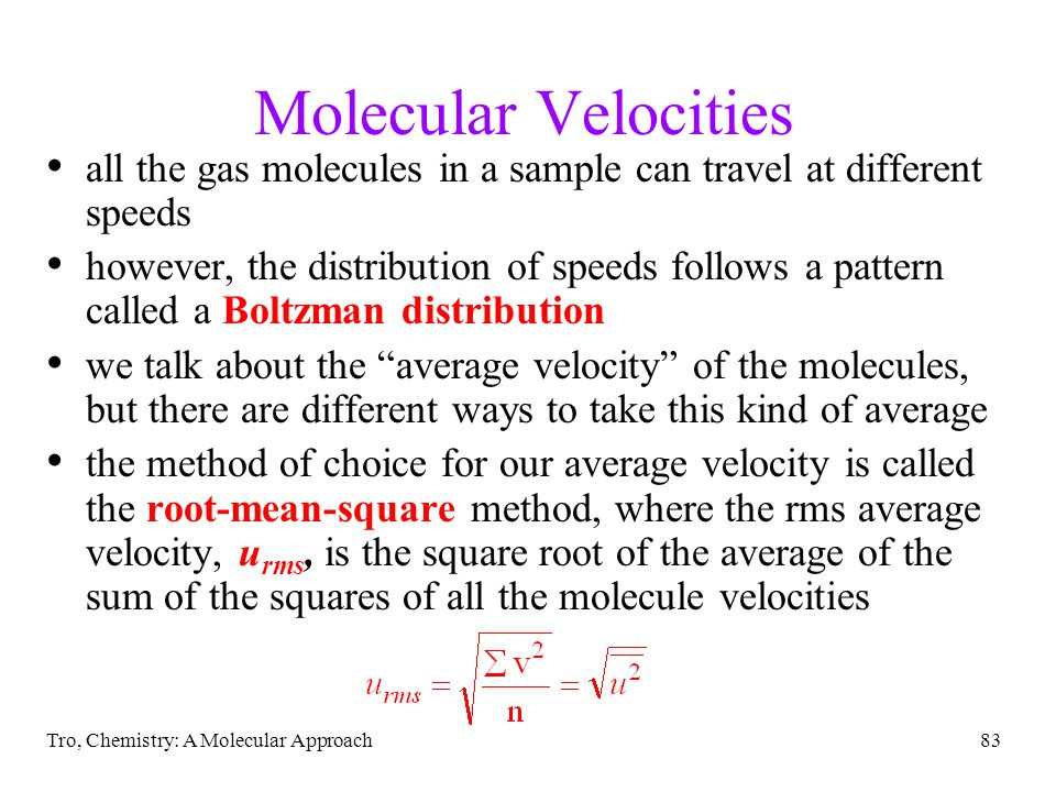 Tro, Chemistry: A Molecular Approach83 Molecular Velocities all the gas molecules in a sample can travel at different speeds however, the distribution of speeds follows a pattern called a Boltzman distribution we talk about the average velocity of the molecules, but there are different ways to take this kind of average the method of choice for our average velocity is called the root-mean-square method, where the rms average velocity, u rms, is the square root of the average of the sum of the squares of all the molecule velocities