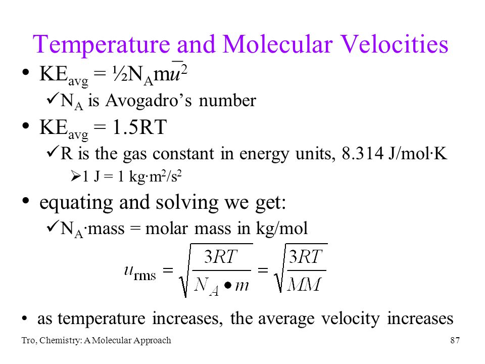 Tro, Chemistry: A Molecular Approach87 Temperature and Molecular Velocities _ KE avg = ½N A mu 2 N A is Avogadros number KE avg = 1.5RT R is the gas constant in energy units, 8.314 J/molK 1 J = 1 kgm 2 /s 2 equating and solving we get: N A mass = molar mass in kg/mol as temperature increases, the average velocity increases