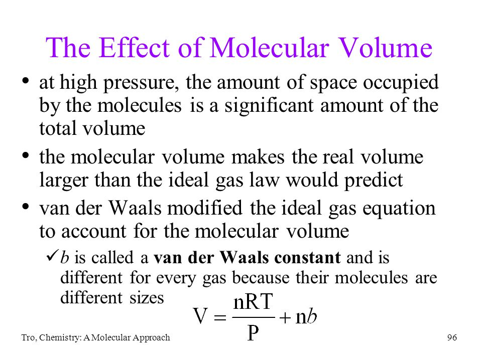 Tro, Chemistry: A Molecular Approach96 The Effect of Molecular Volume at high pressure, the amount of space occupied by the molecules is a significant amount of the total volume the molecular volume makes the real volume larger than the ideal gas law would predict van der Waals modified the ideal gas equation to account for the molecular volume b is called a van der Waals constant and is different for every gas because their molecules are different sizes