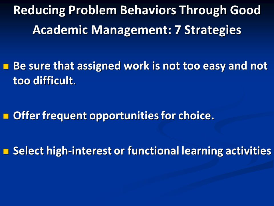 Reducing Problem Behaviors Through Good Academic Management: 7 Strategies Be sure that assigned work is not too easy and not too difficult. Be sure th