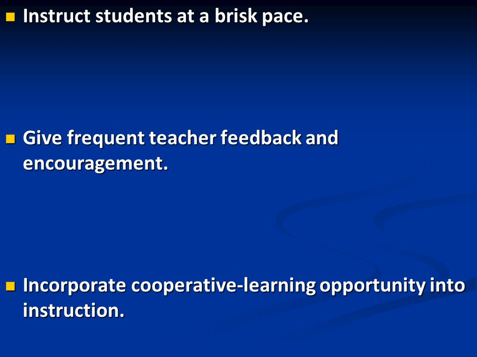 Instruct students at a brisk pace. Instruct students at a brisk pace. Give frequent teacher feedback and encouragement. Give frequent teacher feedback