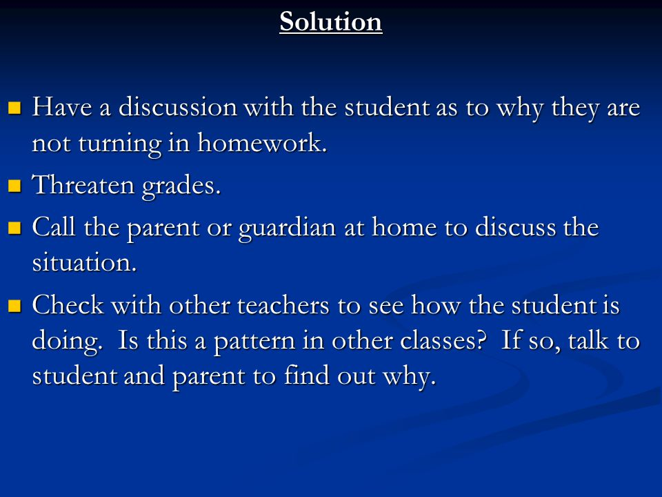 Solution Have a discussion with the student as to why they are not turning in homework.