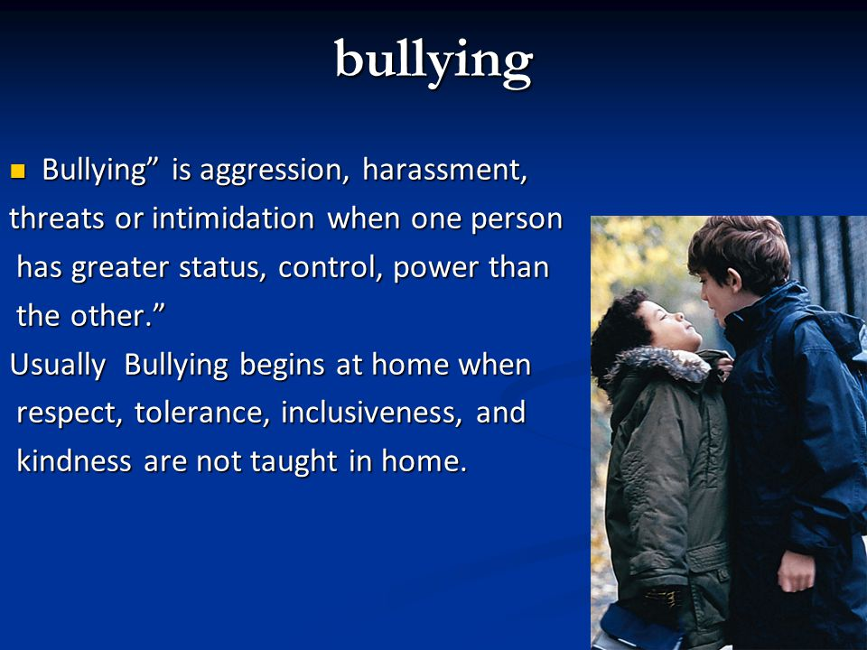 bullying Bullying is aggression, harassment, Bullying is aggression, harassment, threats or intimidation when one person has greater status, control, power than has greater status, control, power than the other.