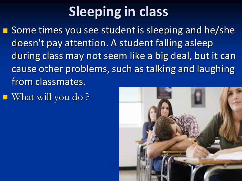 Sleeping in class Some times you see student is sleeping and he/she doesn't pay attention. A student falling asleep during class may not seem like a b