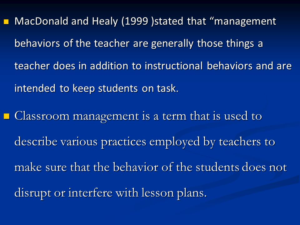 MacDonald and Healy (1999 )stated that management behaviors of the teacher are generally those things a teacher does in addition to instructional behaviors and are intended to keep students on task.