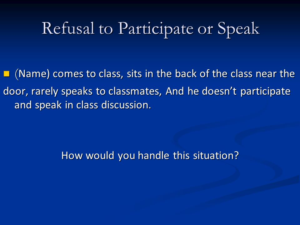 Refusal to Participate or Speak ( Name) comes to class, sits in the back of the class near the ( Name) comes to class, sits in the back of the class near the door, rarely speaks to classmates, And he doesnt participate and speak in class discussion.