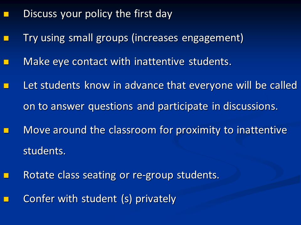Discuss your policy the first day Discuss your policy the first day Try using small groups (increases engagement) Try using small groups (increases engagement) Make eye contact with inattentive students.