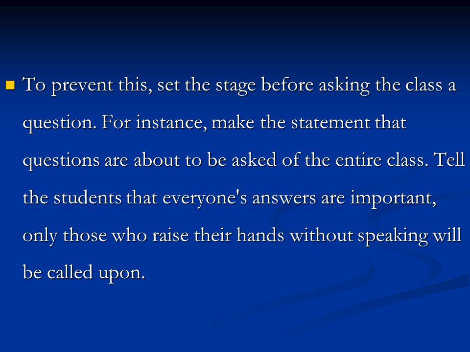 To prevent this, set the stage before asking the class a question. For instance, make the statement that questions are about to be asked of the entire