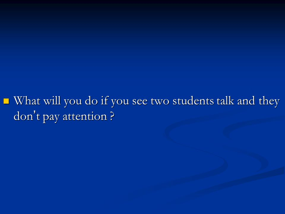 What will you do if you see two students talk and they don t pay attention .