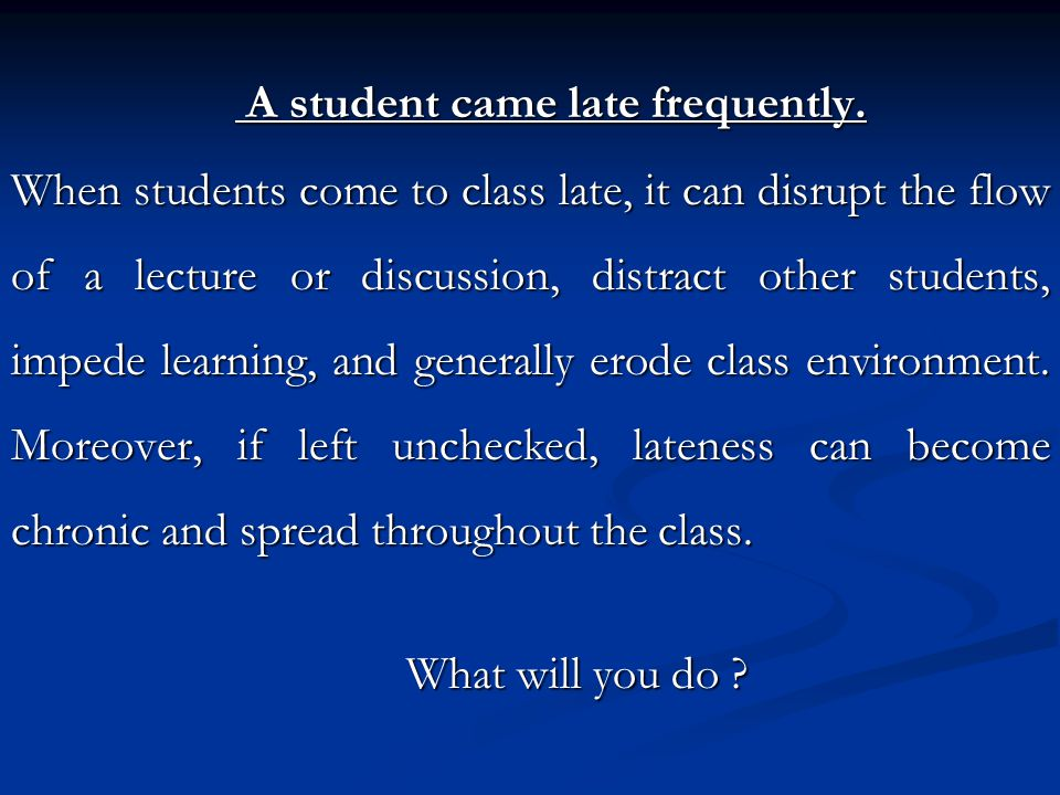 A student came late frequently. A student came late frequently. When students come to class late, it can disrupt the flow of a lecture or discussion,