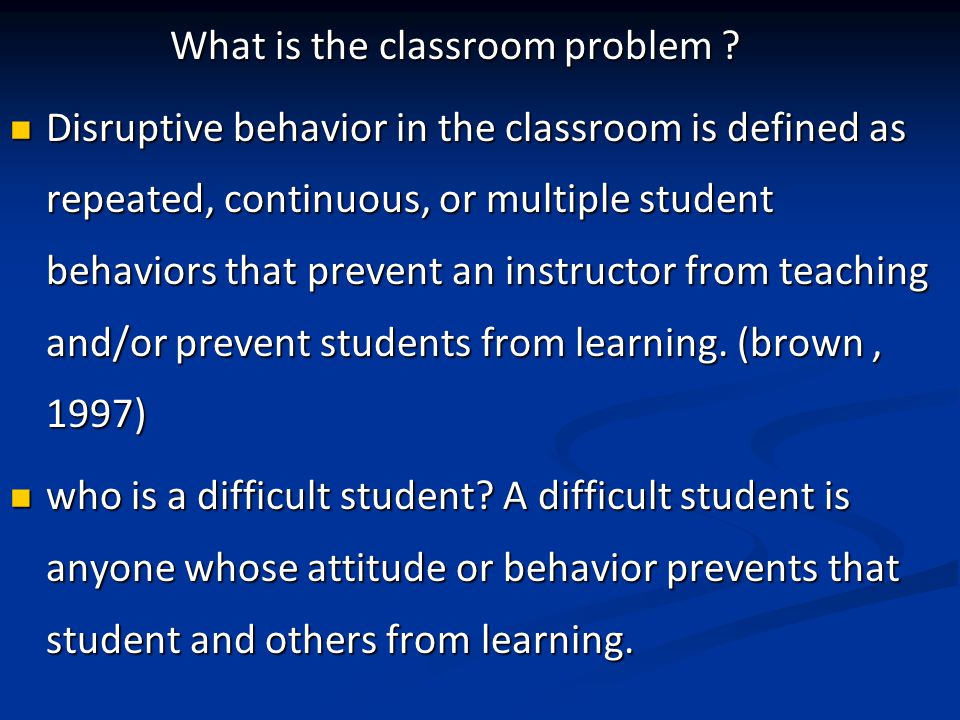 What is the classroom problem ? What is the classroom problem ? Disruptive behavior in the classroom is defined as repeated, continuous, or multiple s