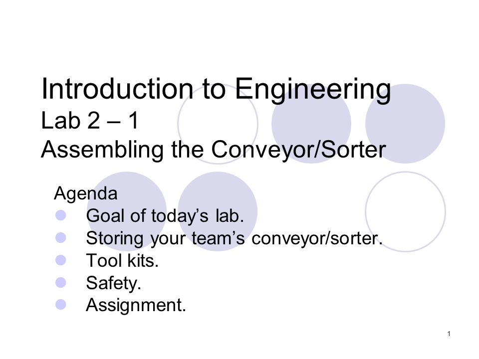1 Introduction to Engineering Lab 2 – 1 Assembling the Conveyor/Sorter Agenda Goal of todays lab.