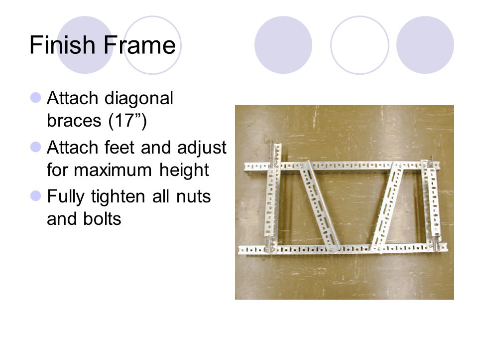 Finish Frame Attach diagonal braces (17) Attach feet and adjust for maximum height Fully tighten all nuts and bolts