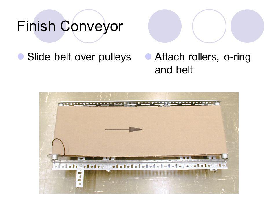 Finish Conveyor Slide belt over pulleys Attach rollers, o-ring and belt
