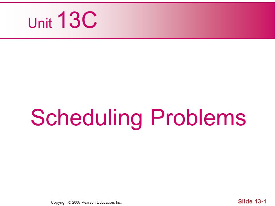Copyright © 2008 Pearson Education, Inc. Slide 13-1 Unit 13C Scheduling Problems