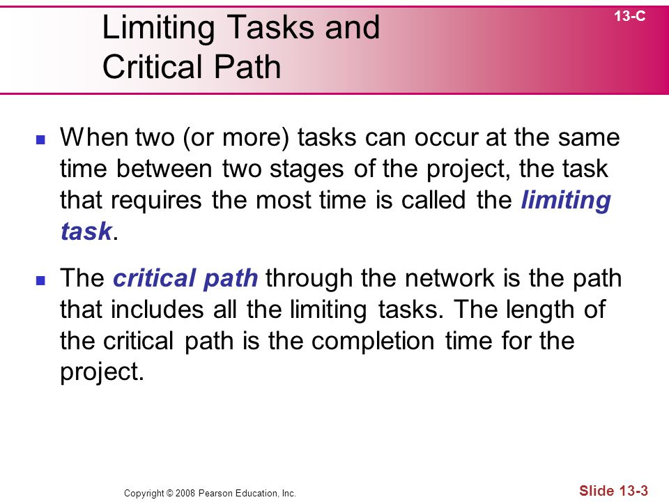 Copyright © 2008 Pearson Education, Inc. Slide 13-3 Limiting Tasks and Critical Path When two (or more) tasks can occur at the same time between two s