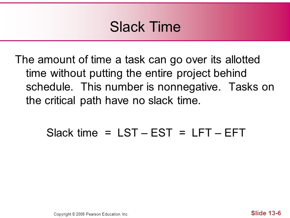 Slack Time The amount of time a task can go over its allotted time without putting the entire project behind schedule. This number is nonnegative. Tas