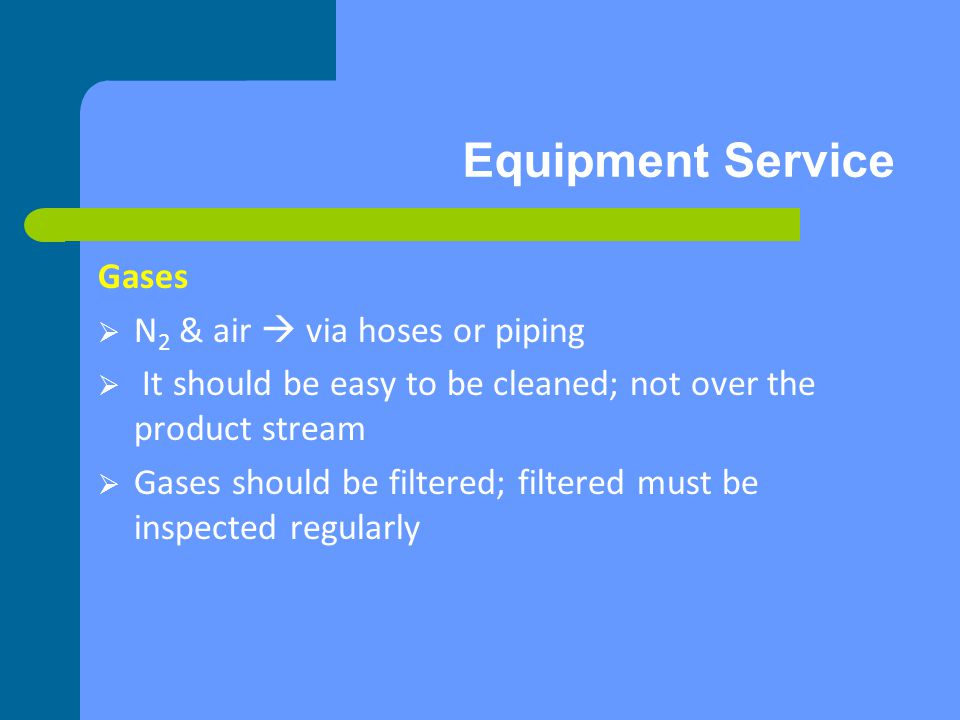 Equipment Service Gases N 2 & air via hoses or piping It should be easy to be cleaned; not over the product stream Gases should be filtered; filtered must be inspected regularly