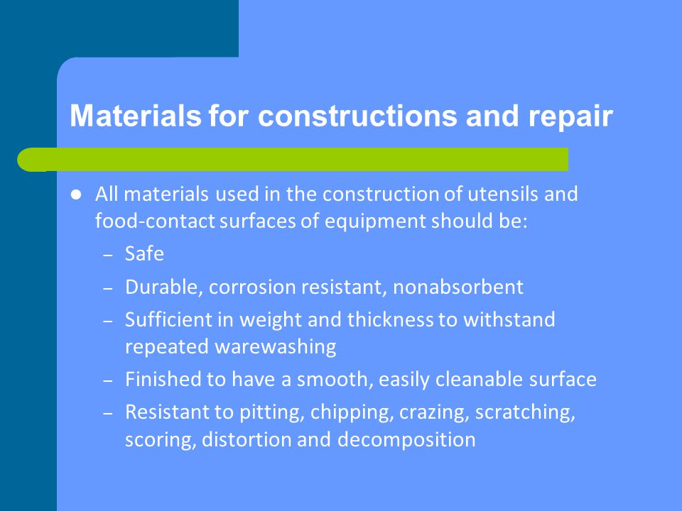 Materials for constructions and repair All materials used in the construction of utensils and food-contact surfaces of equipment should be: – Safe – Durable, corrosion resistant, nonabsorbent – Sufficient in weight and thickness to withstand repeated warewashing – Finished to have a smooth, easily cleanable surface – Resistant to pitting, chipping, crazing, scratching, scoring, distortion and decomposition