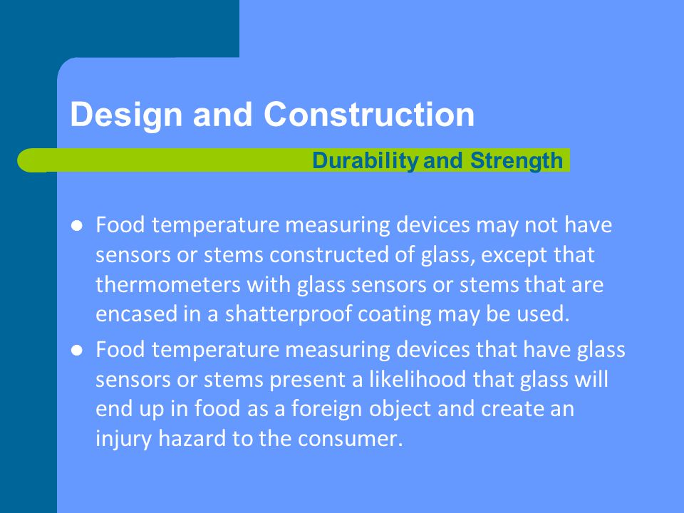 Design and Construction Food temperature measuring devices may not have sensors or stems constructed of glass, except that thermometers with glass sensors or stems that are encased in a shatterproof coating may be used.
