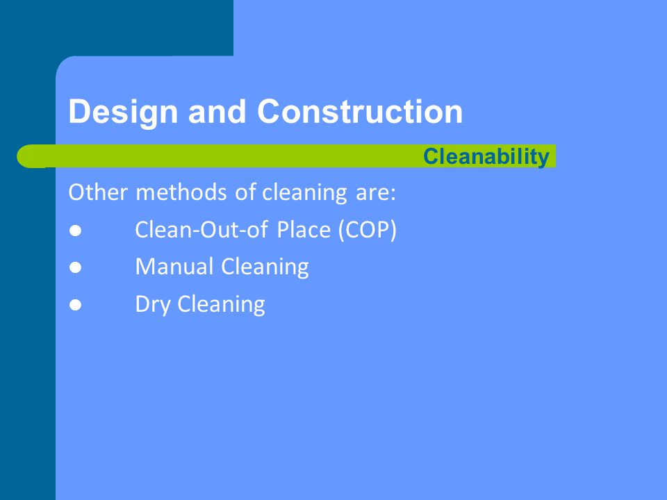 Design and Construction Other methods of cleaning are: Clean-Out-of Place (COP) Manual Cleaning Dry Cleaning Cleanability