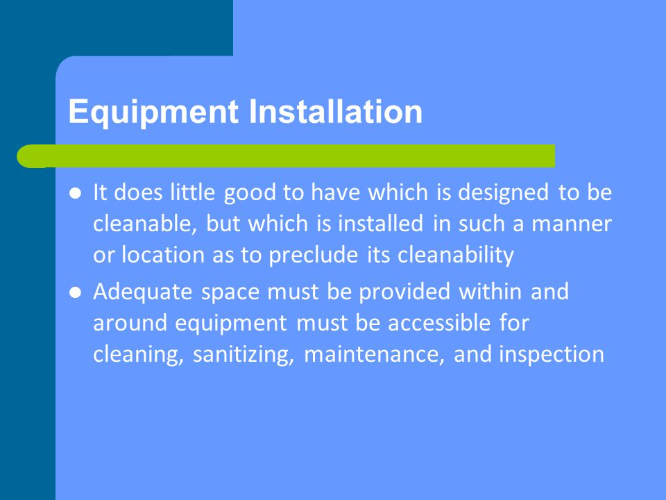 Equipment Installation It does little good to have which is designed to be cleanable, but which is installed in such a manner or location as to preclude its cleanability Adequate space must be provided within and around equipment must be accessible for cleaning, sanitizing, maintenance, and inspection