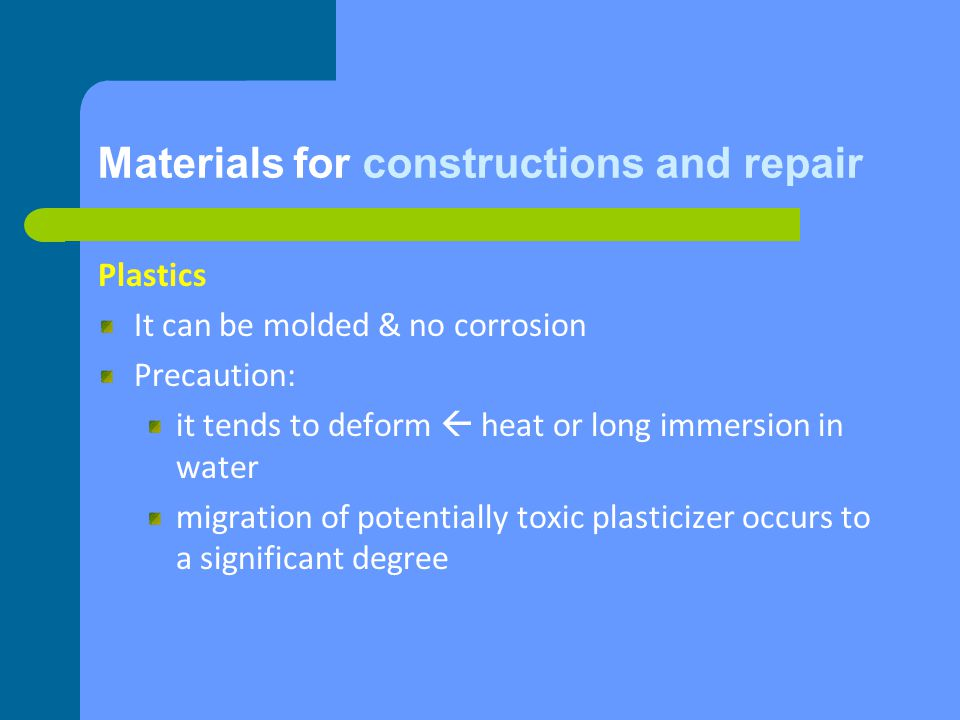 Materials for constructions and repair Plastics It can be molded & no corrosion Precaution: it tends to deform heat or long immersion in water migration of potentially toxic plasticizer occurs to a significant degree