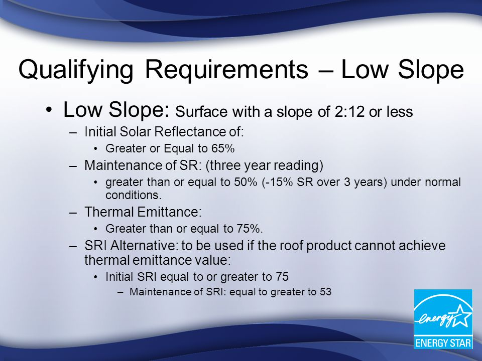 Qualifying Requirements – Low Slope Low Slope: Surface with a slope of 2:12 or less –Initial Solar Reflectance of: Greater or Equal to 65% –Maintenance of SR: (three year reading) greater than or equal to 50% (-15% SR over 3 years) under normal conditions.