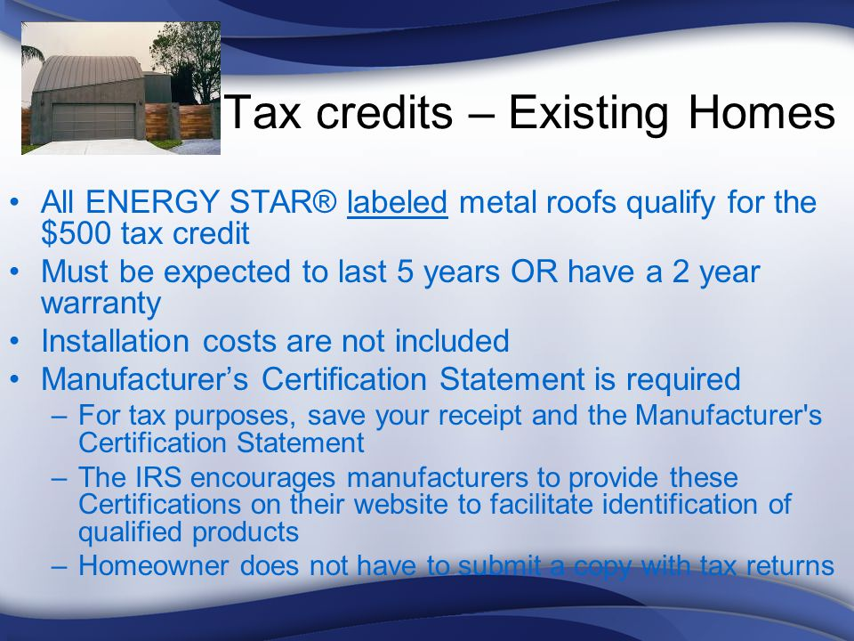 Tax credits – Existing Homes All ENERGY STAR® labeled metal roofs qualify for the $500 tax credit Must be expected to last 5 years OR have a 2 year warranty Installation costs are not included Manufacturers Certification Statement is required –For tax purposes, save your receipt and the Manufacturer s Certification Statement –The IRS encourages manufacturers to provide these Certifications on their website to facilitate identification of qualified products –Homeowner does not have to submit a copy with tax returns