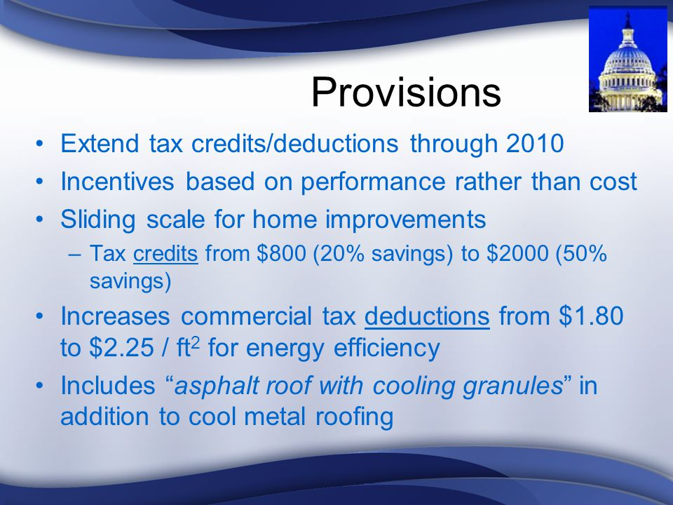 Provisions Extend tax credits/deductions through 2010 Incentives based on performance rather than cost Sliding scale for home improvements –Tax credits from $800 (20% savings) to $2000 (50% savings) Increases commercial tax deductions from $1.80 to $2.25 / ft 2 for energy efficiency Includes asphalt roof with cooling granules in addition to cool metal roofing
