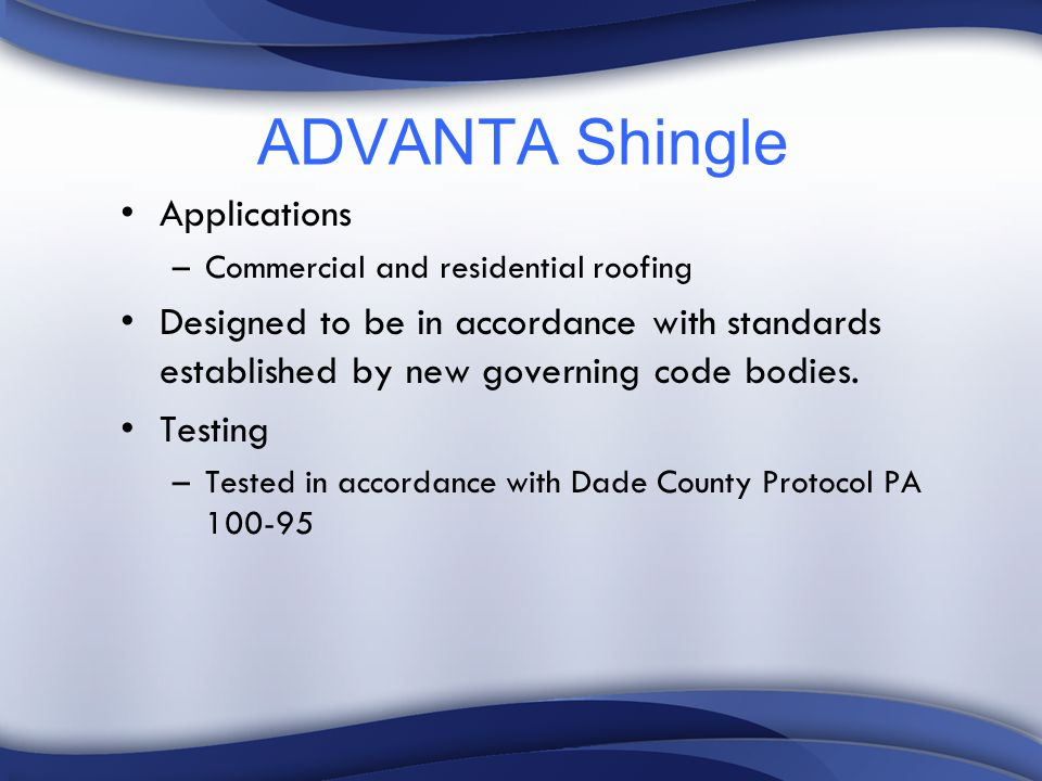 ADVANTA Shingle Applications –Commercial and residential roofing Designed to be in accordance with standards established by new governing code bodies.