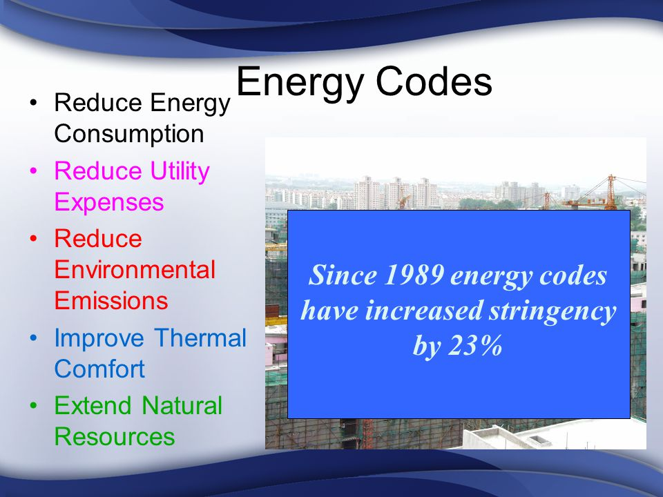 Energy Codes Reduce Energy Consumption Reduce Utility Expenses Reduce Environmental Emissions Improve Thermal Comfort Extend Natural Resources Since 1989 energy codes have increased stringency by 23%