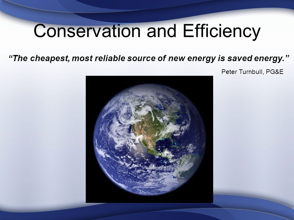 Conservation and Efficiency The cheapest, most reliable source of new energy is saved energy.